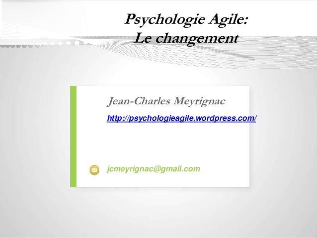 Psychologie Agile:  Le changement  Jean-Charles Meyrignac  http://psychologieagile.wordpress.com/  jcmeyrignac@gmail.com