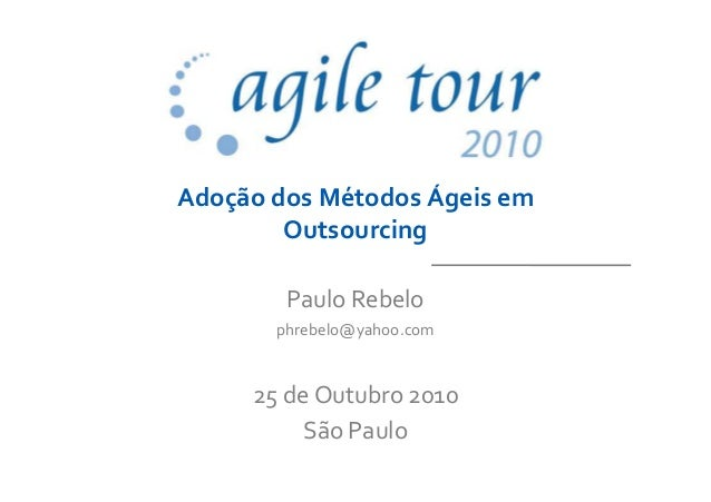 Adoção dos Métodos Ágeis em Outsourcing Paulo Rebelo phrebelo@yahoo.com 25 de Outubro 2010 São Paulo