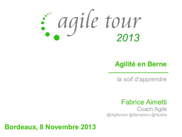 Agilité en Berne la soif d'apprendre  Fabrice Aimetti Coach Agile @Agilarium @Semploro @Ayeba  Bordeaux, 8 Novembre 2013