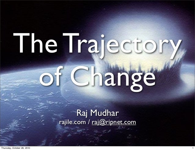 The Trajectory of Change Raj Mudhar rajile.com / raj@ripnet.com 1Thursday, October 28, 2010