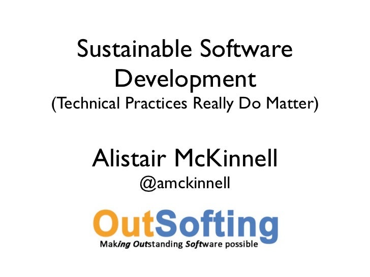 Sustainable Software      Development(Technical Practices Really Do Matter)     Alistair McKinnell            @amckinnell
