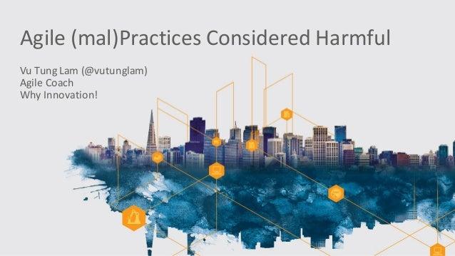 Agile(mal)PracticesConsideredHarmful VuTungLam(@vutunglam) AgileCoach WhyInnovation!