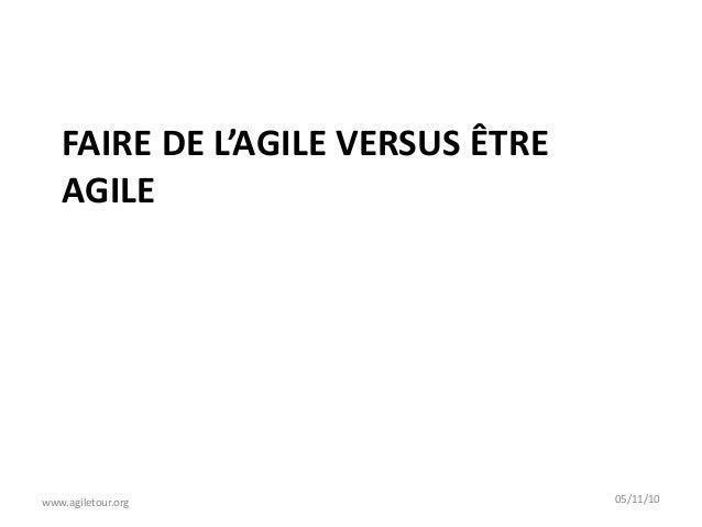 FAIRE DE L'AGILE VERSUS ÊTRE AGILE www.agiletour.org 05/11/10