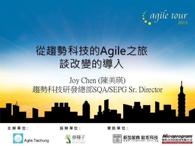 贊 助 單 位:主 辦 單 位: Agile.Taichung 協 辦 單 位: 從趨勢科技的Agile之旅 談改變的導入 Joy Chen (陳美瑛) 趨勢科技研發總部SQA/SEPG Sr. Director