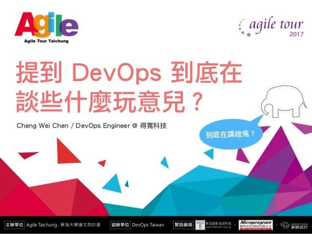 提到 DevOps 到底在 談些什麼玩意兒? Cheng Wei Chen / DevOps Engineer @ 得寬科技 到底在講啥鬼?