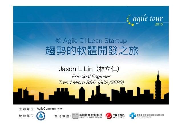 贊 助 單 位:協 辦 單 位: 主 辦 單 位:AgileCommunity.tw 從 Agile 到 Lean Startup 趨勢的軟體開發之旅 Jason L Lin(林立仁) Principal Engineer Trend Micr...