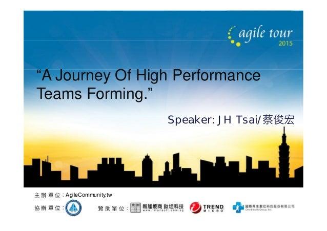 "贊 助 單 位:協 辦 單 位: 主 辦 單 位:AgileCommunity.tw ""A Journey Of High Performance Teams Forming."" Speaker: JH Tsai/蔡俊宏"