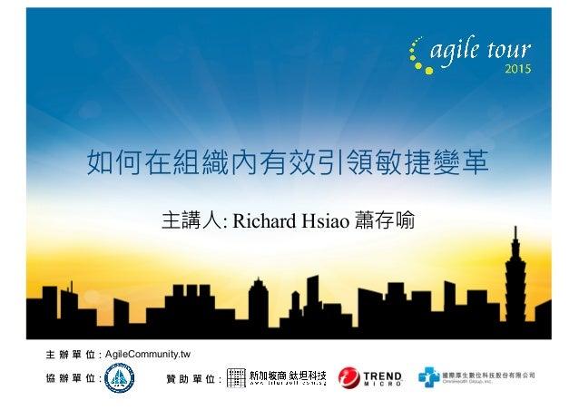 贊 助 單 位:協 辦 單 位: 主 辦 單 位:AgileCommunity.tw 如何在組織內有效引領敏捷變革 主講人: Richard Hsiao 蕭存喻