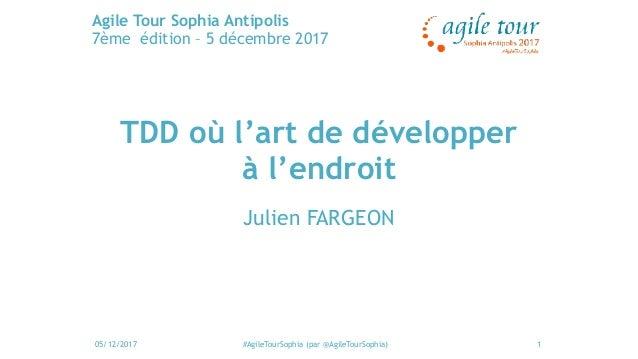 05/12/2017 #AgileTourSophia (par @AgileTourSophia) Agile Tour Sophia Antipolis 7ème édition – 5 décembre 2017 1 TDD où l'a...