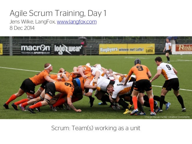 1  Agile Scrum Training, Day 1  Jens Wilke, LangFox, www.langfox.com 8 Dec 2014  Scrum: Team(s) working as a unit  Image: ...