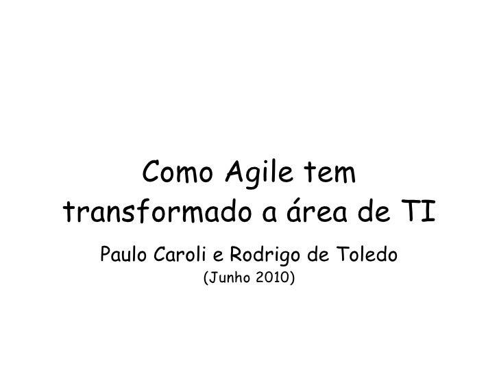 Como Agile tem transformado a área de TI Paulo Caroli e Rodrigo de Toledo (Junho 2010)