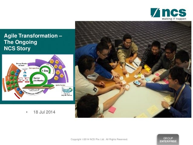 GROUP ENTERPRISE Copyright 2014 NCS Pte. Ltd. All Rights Reserved. • 18 Jul 2014 Agile Transformation – The Ongoing NCS S...