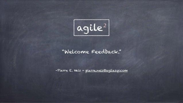 """Welcome Feedback."" –Pierre E. Neis - pierre.neis@agilesqr.com agile²"
