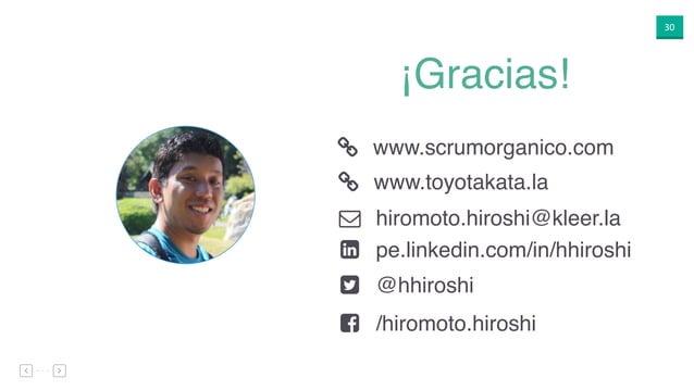 30 ¡Gracias! ( ) * + , www.scrumorganico.com hiromoto.hiroshi@kleer.la pe.linkedin.com/in/hhiroshi @hhiroshi /hiromoto.hir...