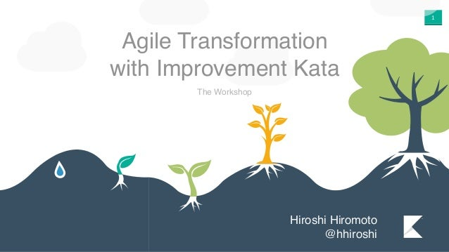 1 Agile Transformation with Improvement Kata The Workshop Hiroshi Hiromoto @hhiroshi