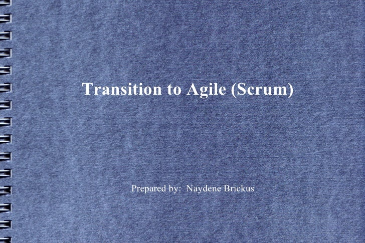 Transition to Agile (Scrum)      Prepared by: Naydene Brickus