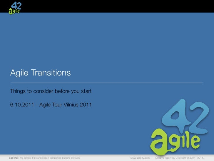 Agile TransitionsThings to consider before you start6.10.2011 - Agile Tour Vilnius 2011agile42   We advise, train and coac...