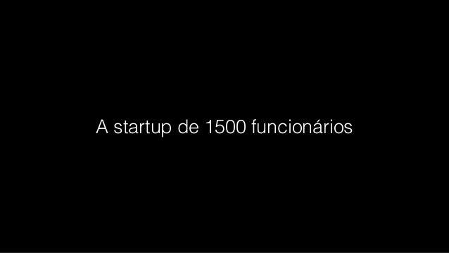 A startup de 1500 funcionários