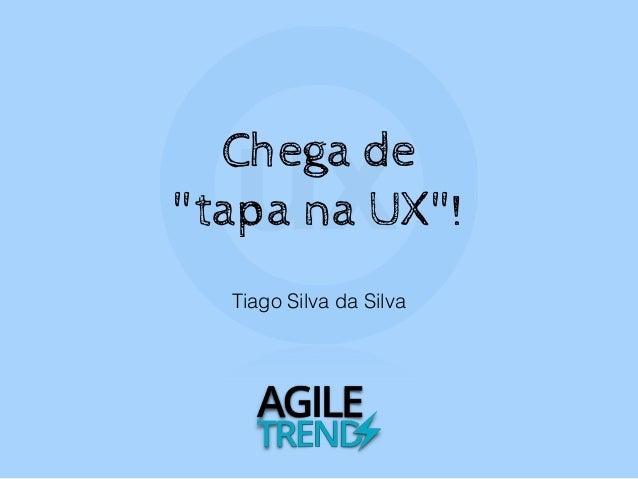 """Tiago Silva da Silva Chega de """"tapa na UX""""!"""