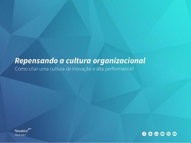 Repensando a cultura organizacional Como criar uma cultura de inovação e alta performance? Abril 2017