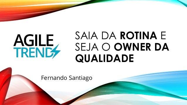 SAIA DA ROTINA E SEJA O OWNER DA QUALIDADE Fernando Santiago
