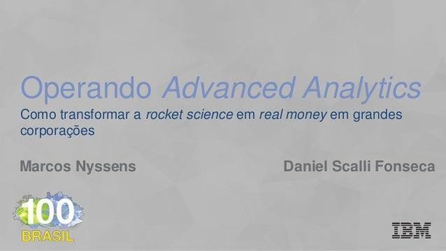 Como transformar a rocket science em real money em grandes corporações Marcos Nyssens Daniel Scalli Fonseca Operando Advan...