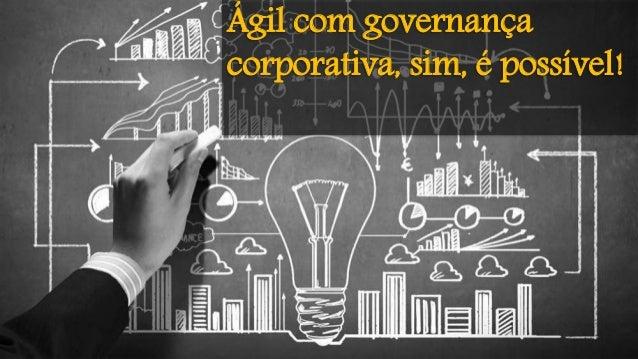 Ágil com governança corporativa, sim, é possível!