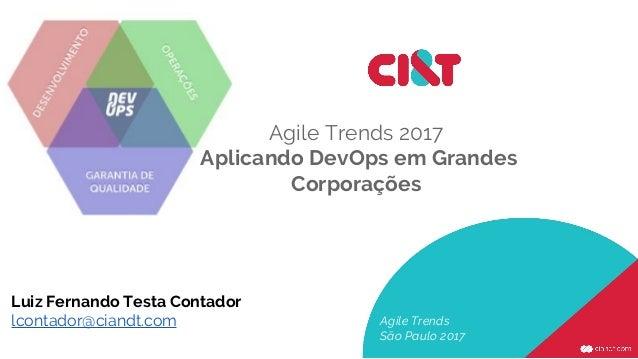 Agile Trends 2017 Aplicando DevOps em Grandes Corporações Agile Trends São Paulo 2017 Luiz Fernando Testa Contador lcontad...