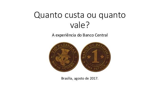 Quanto custa ou quanto vale? A experiência do Banco Central Brasília, agosto de 2017.