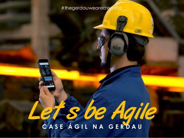 Let´s be AgileC A S E Á G I L N A G E R D A U #thegerdauwearecreating