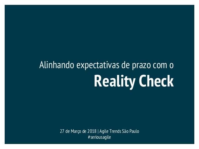Alinhando expectativas de prazo com o Reality Check 27 de Março de 2018 | Agile Trends São Paulo #seriousagile