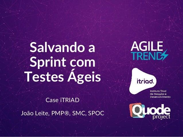 Salvando a Sprint com Testes Ágeis Case iTRIAD João Leite, PMP®, SMC, SPOC