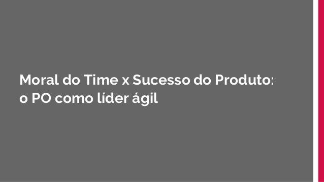Moral do Time x Sucesso do Produto: o PO como líder ágil Slide 3