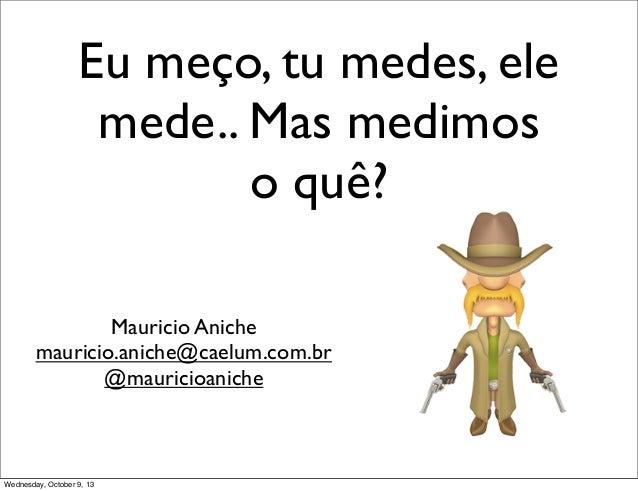 Eu meço, tu medes, ele mede.. Mas medimos o quê? Mauricio Aniche mauricio.aniche@caelum.com.br @mauricioaniche Wednesday, ...