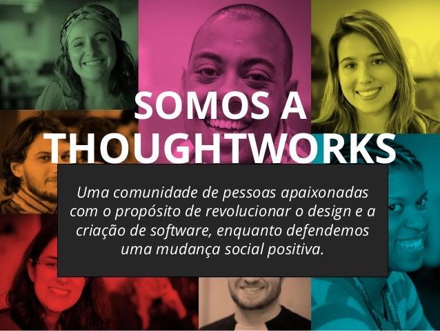 SOMOS A THOUGHTWORKS Uma comunidade de pessoas apaixonadas com o propósito de revolucionar o design e a criação de softwar...