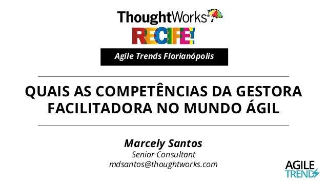 QUAIS AS COMPETÊNCIAS DA GESTORA FACILITADORA NO MUNDO ÁGIL Agile Trends Florianópolis Marcely Santos Senior Consultant md...