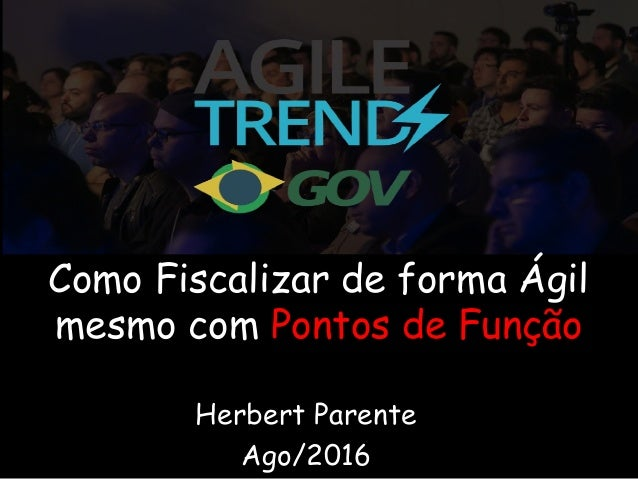 Herbert Parente Ago/2016 Como Fiscalizar de forma Ágil mesmo com Pontos de Função