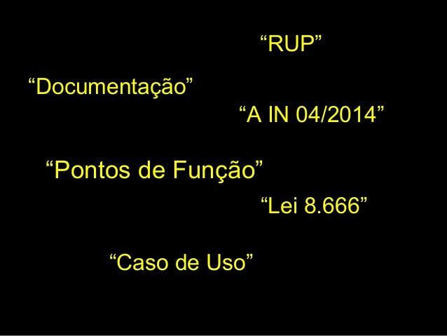 """""""Pontos de Função"""" """"Lei 8.666"""" """"A IN 04/2014"""" """"RUP"""" """"Caso de Uso"""" """"Documentação"""""""