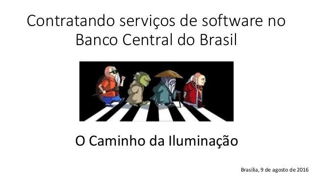 Contratando serviços de software no Banco Central do Brasil O Caminho da Iluminação Brasília, 9 de agosto de 2016