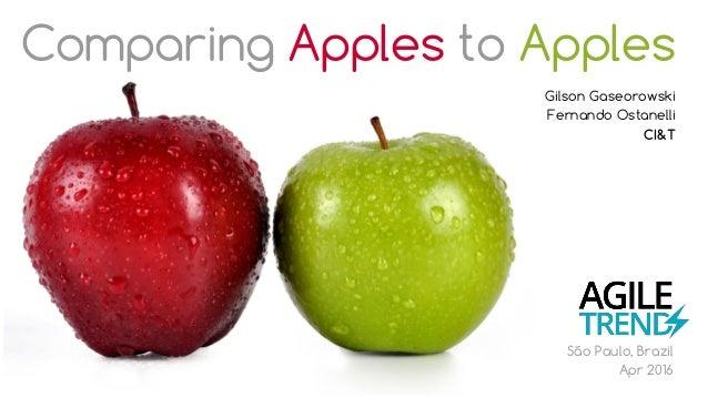 Comparing Apples to Apples Gilson Gaseorowski Fernando Ostanelli CI&T São Paulo, Brazil Apr 2016