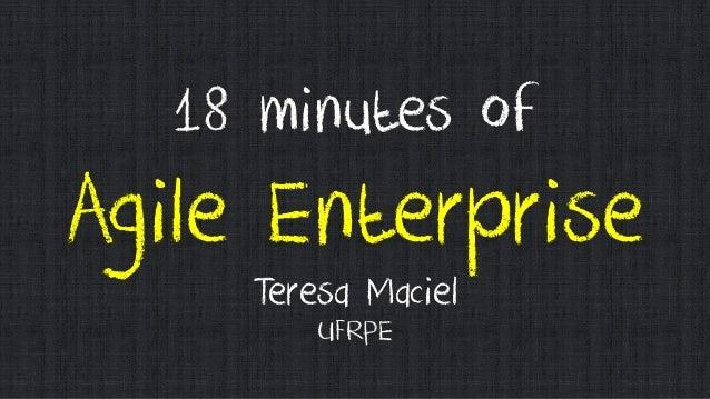 18 minutes of Agile Enterprise Teresa Maciel UFRPE