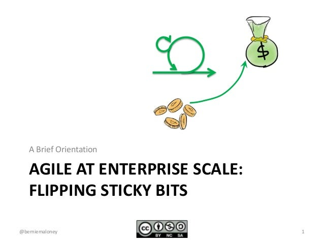 A Brief Orientation  AGILE AT ENTERPRISE SCALE:  FLIPPING STICKY BITS  @berniemaloney 1