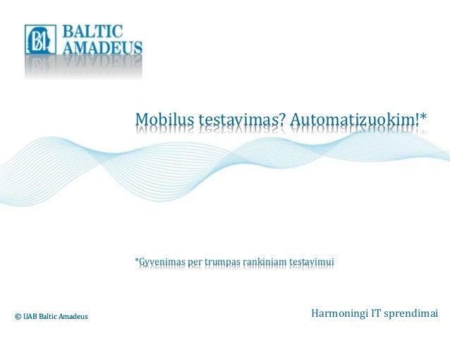Mobilus testavimas? Automatizuokim!*  *Gyvenimas per trumpas rankiniam testavimui  © UAB Baltic Amadeus Harmoningi IT spre...