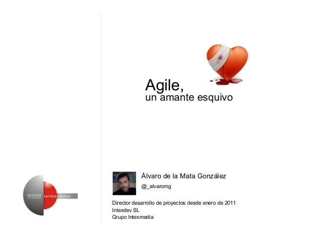 Álvaro de la Mata GonzálezDirector desarrollo de proyectos desde enero de 2011Intexdev SLGrupo Intexmedia@_alvaromgAgile,u...