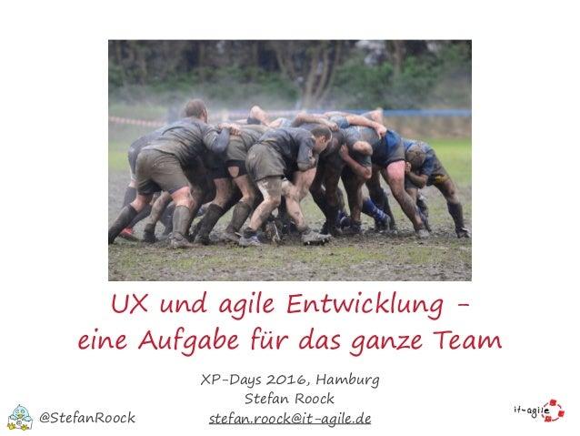 UX und agile Entwicklung - eine Aufgabe für das ganze Team XP-Days 2016, Hamburg Stefan Roock stefan.roock@it-agile.de@Ste...