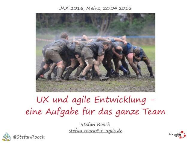 UX und agile Entwicklung - eine Aufgabe für das ganze Team Stefan Roock stefan.roock@it-agile.de @StefanRoock JAX 2016, Ma...