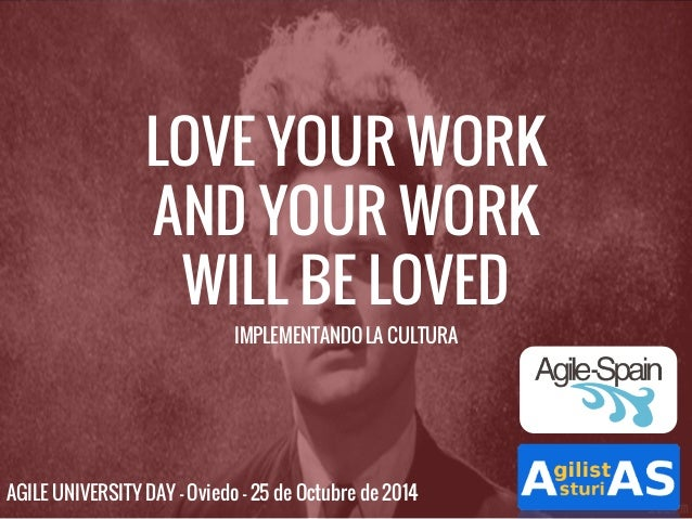 LOVE YOUR WORK  AND YOUR WORK  WILL BE LOVED  IMPLEMENTANDO LA CULTURA  AGILE UNIVERSITY DAY - Oviedo - 25 de Octubre de 2...