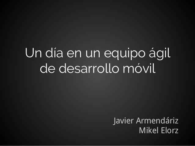 Un día en un equipo ágil  de desarrollo móvil  Javier Armendáriz  Mikel Elorz