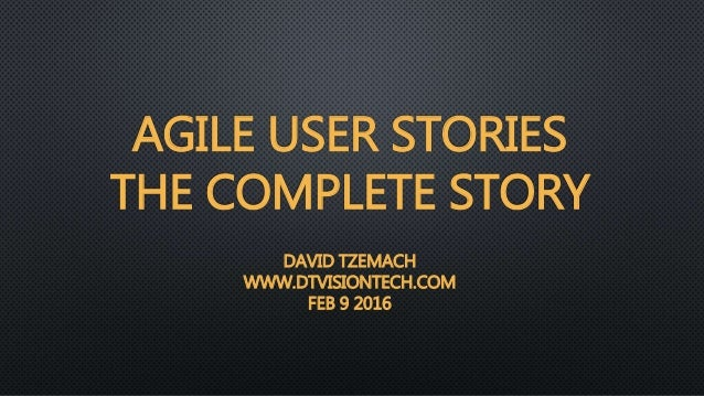 AGILE USER STORIES THE COMPLETE STORY DAVID TZEMACH WWW.DTVISIONTECH.COM FEB 9 2016