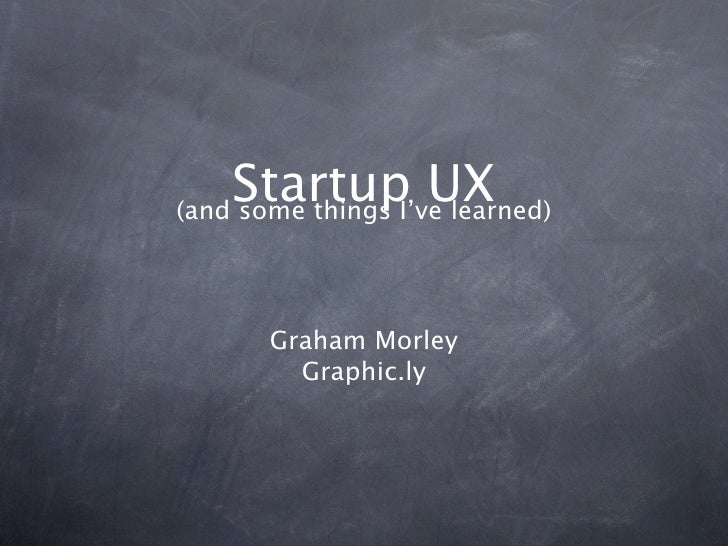 Startup UX (and some things I've learned)            Graham Morley          Graphic.ly